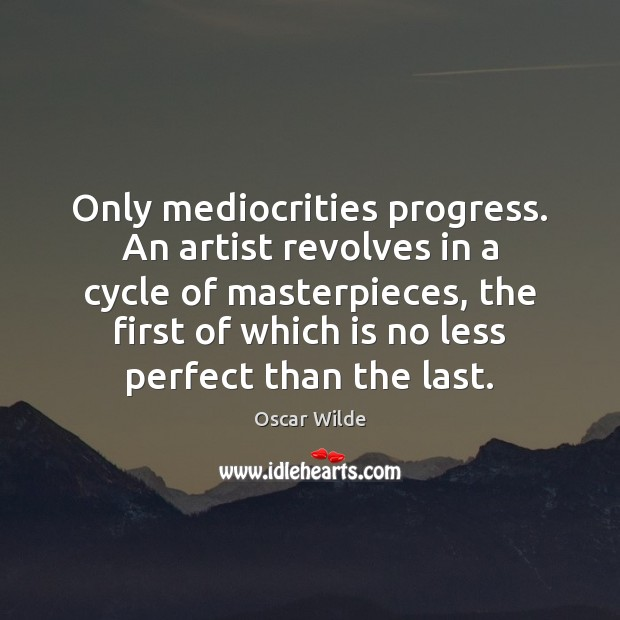 Image, Only mediocrities progress. An artist revolves in a cycle of masterpieces, the