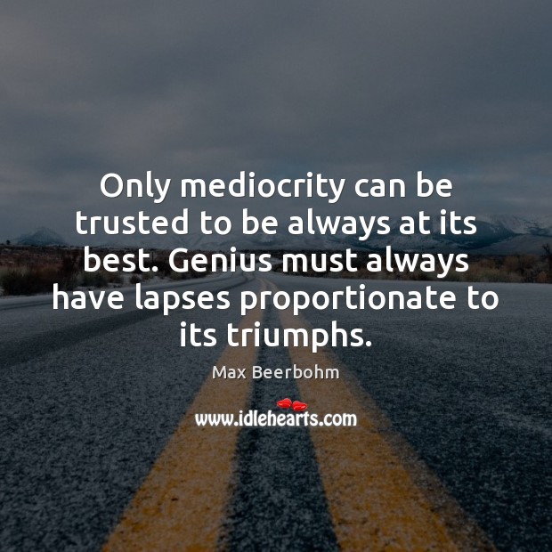 Only mediocrity can be trusted to be always at its best. Genius Image