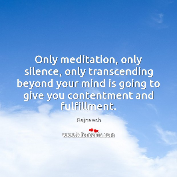 Only meditation, only silence, only transcending beyond your mind is going to Rajneesh Picture Quote