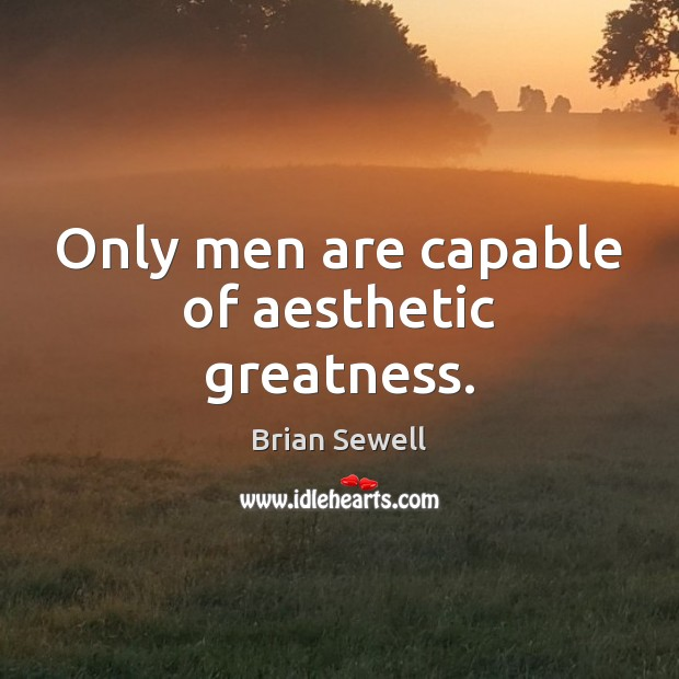 Image, Only men are capable of aesthetic greatness.