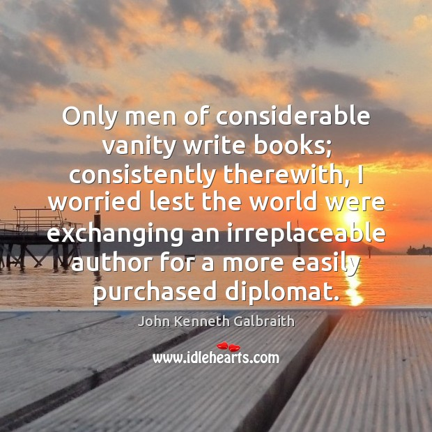 Only men of considerable vanity write books; consistently therewith, I worried lest Image