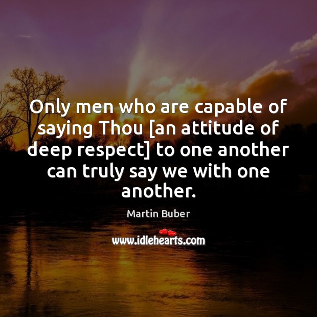 Only men who are capable of saying Thou [an attitude of deep Martin Buber Picture Quote