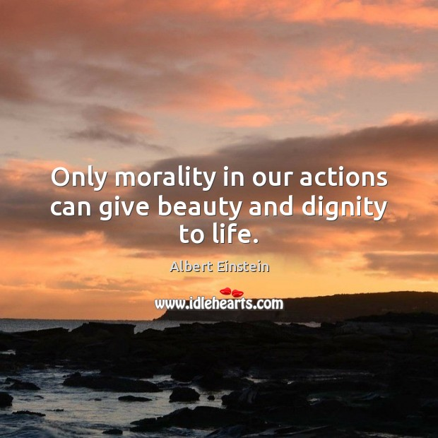 Image, Only morality in our actions can give beauty and dignity to life.