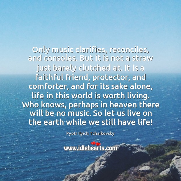Only music clarifies, reconciles, and consoles. But it is not a straw Image