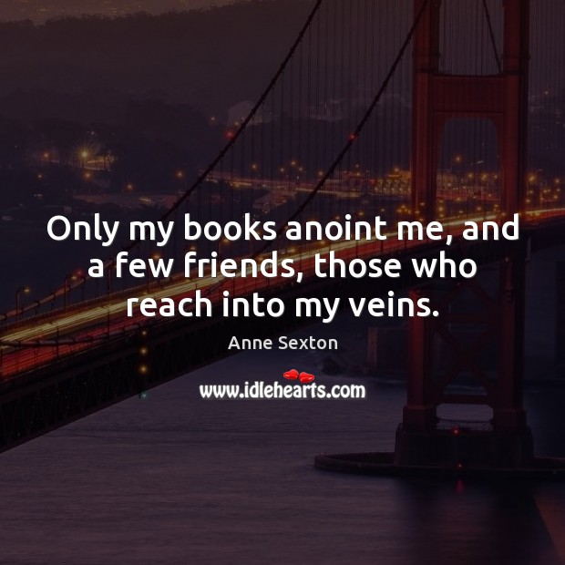Only my books anoint me, and a few friends, those who reach into my veins. Image