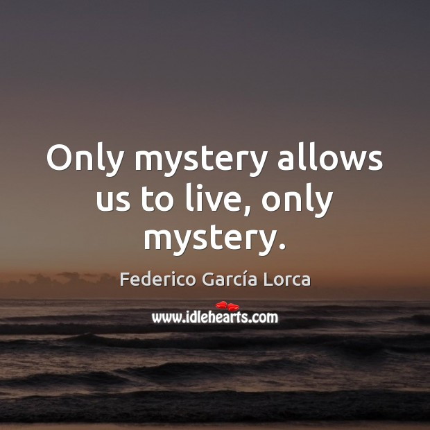 Only mystery allows us to live, only mystery. Image