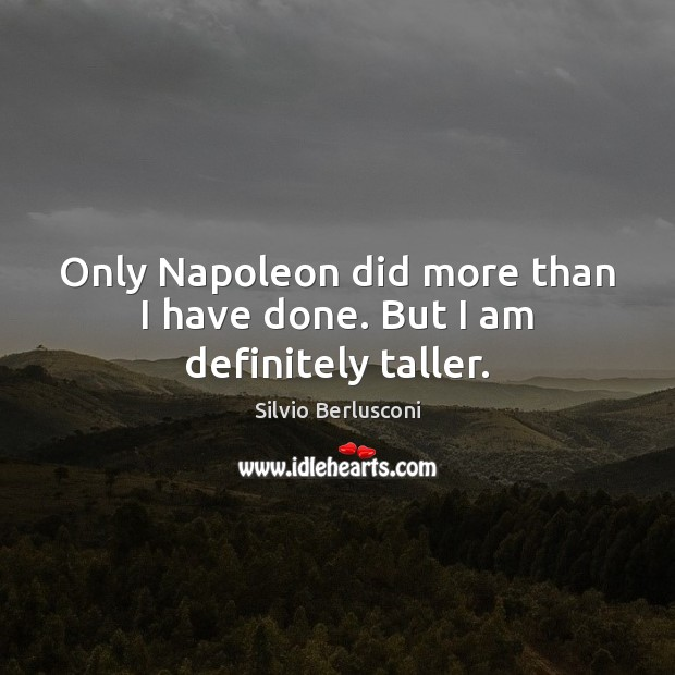 Only Napoleon did more than I have done. But I am definitely taller. Silvio Berlusconi Picture Quote