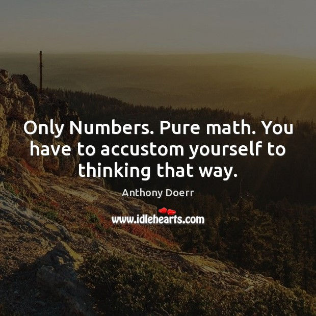 Only Numbers. Pure math. You have to accustom yourself to thinking that way. Image