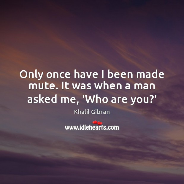 Only once have I been made mute. It was when a man asked me, 'Who are you?' Image