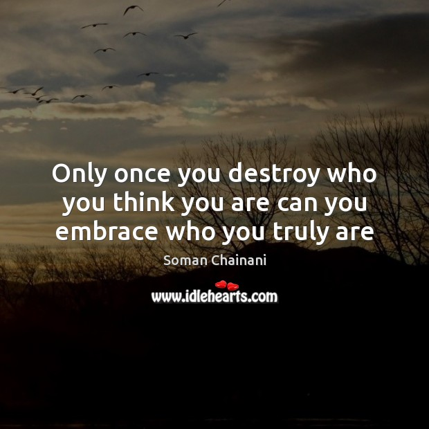 Only once you destroy who you think you are can you embrace who you truly are Image