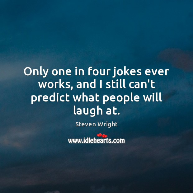 Only one in four jokes ever works, and I still can't predict what people will laugh at. Steven Wright Picture Quote