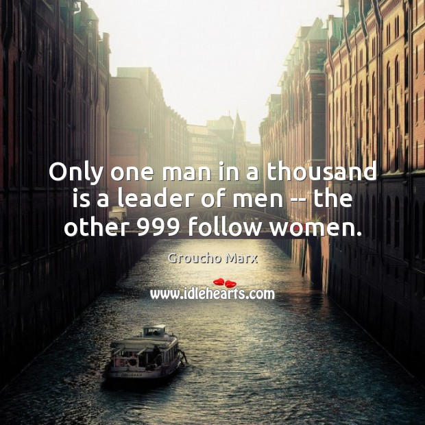 Only one man in a thousand is a leader of men — the other 999 follow women. Groucho Marx Picture Quote