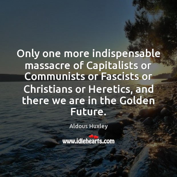 Image, Only one more indispensable massacre of Capitalists or Communists or Fascists or