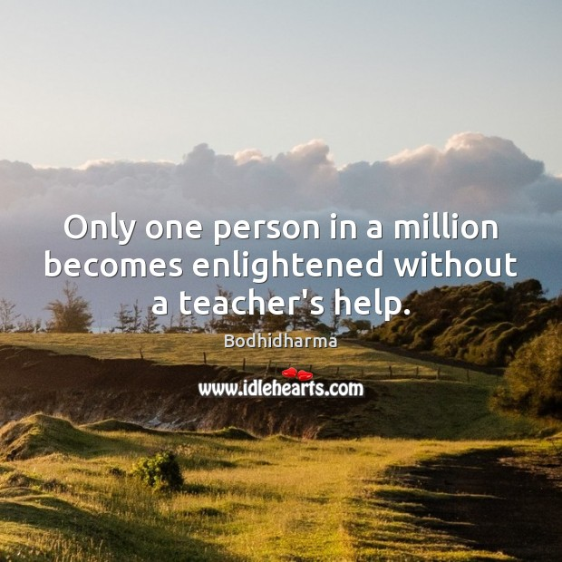 Only one person in a million becomes enlightened without a teacher's help. Bodhidharma Picture Quote