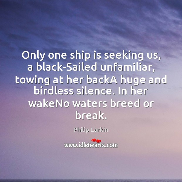 Only one ship is seeking us, a black-Sailed unfamiliar, towing at her Philip Larkin Picture Quote
