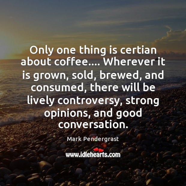 Only one thing is certian about coffee…. Wherever it is grown, sold, Image