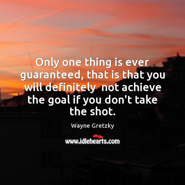 Only one thing is ever guaranteed, that is that you will definitely Wayne Gretzky Picture Quote