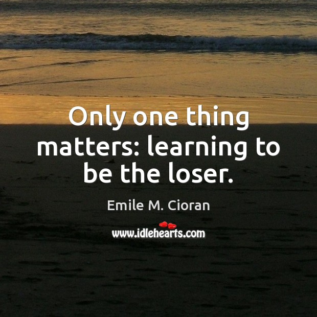 Only one thing matters: learning to be the loser. Emile M. Cioran Picture Quote