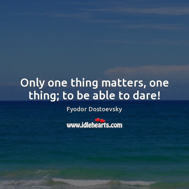 Only one thing matters, one thing; to be able to dare! Fyodor Dostoevsky Picture Quote