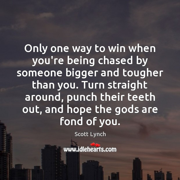 Only one way to win when you're being chased by someone bigger Scott Lynch Picture Quote