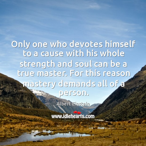 Image, Only one who devotes himself to a cause with his whole strength and soul can be a true master.