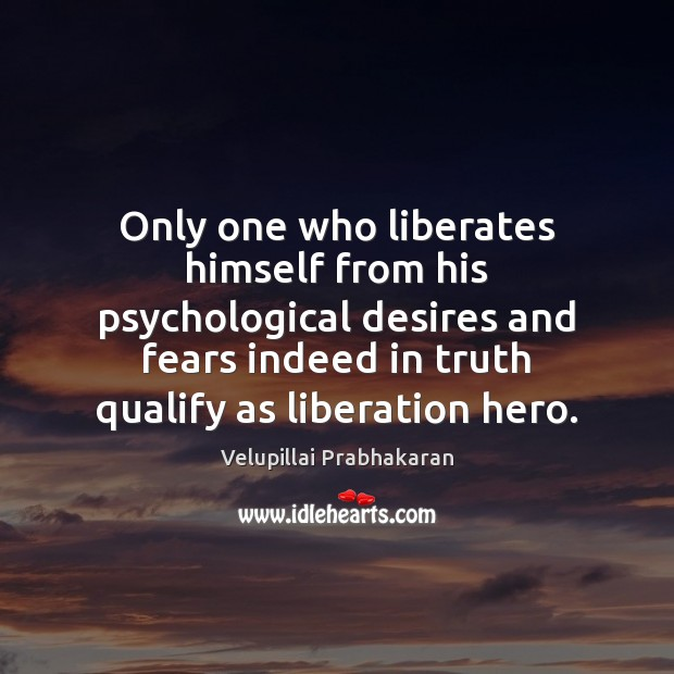 Only one who liberates himself from his psychological desires and fears indeed Image