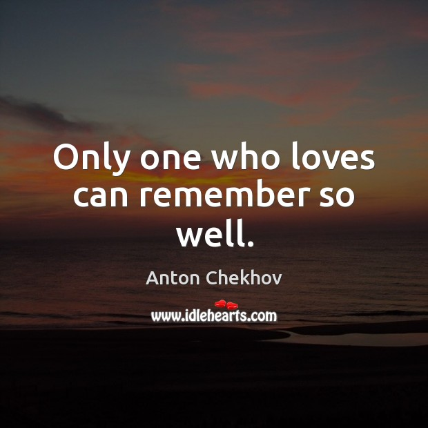 Image, Only one who loves can remember so well.