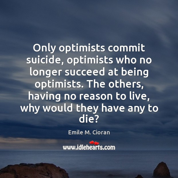 Only optimists commit suicide, optimists who no longer succeed at being optimists. Emile M. Cioran Picture Quote