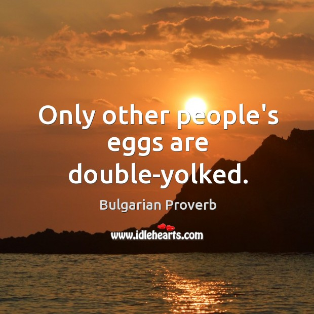 Only other people's eggs are double-yolked. Bulgarian Proverbs Image