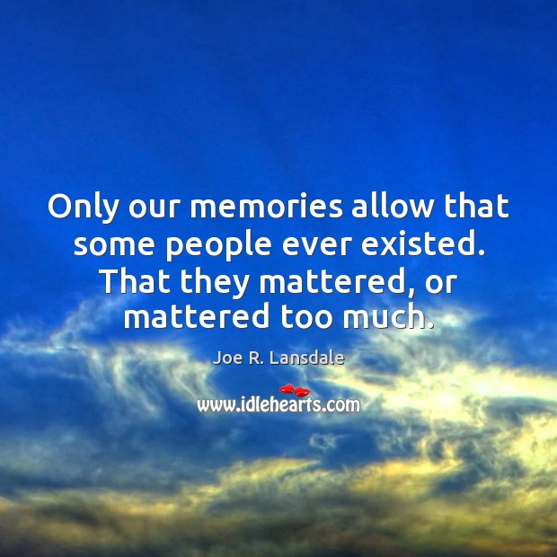 Only our memories allow that some people ever existed. That they mattered, Image