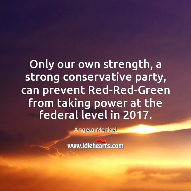Only our own strength, a strong conservative party, can prevent Red-Red-Green from Angela Merkel Picture Quote