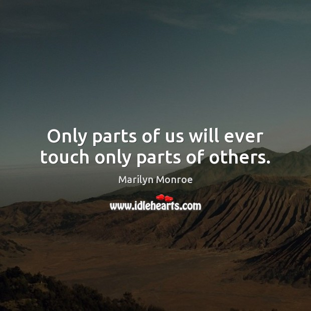 Only parts of us will ever touch only parts of others. Image