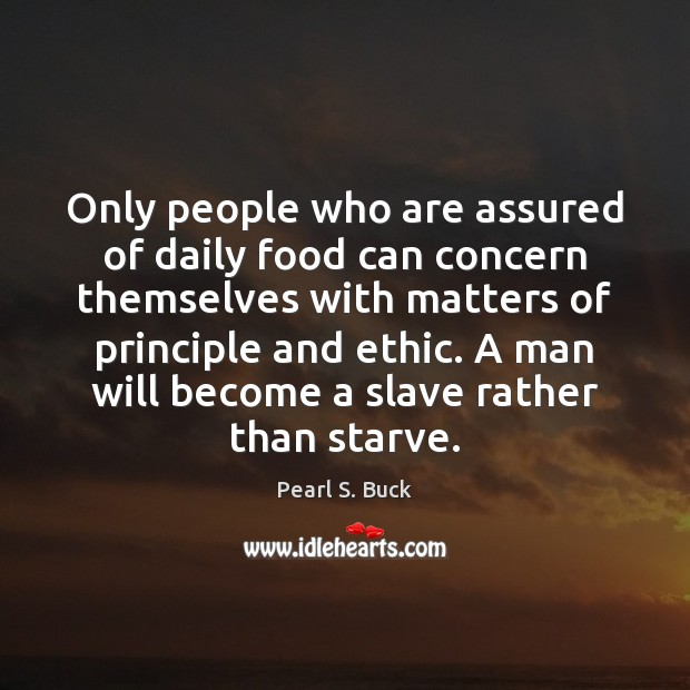 Only people who are assured of daily food can concern themselves with Pearl S. Buck Picture Quote