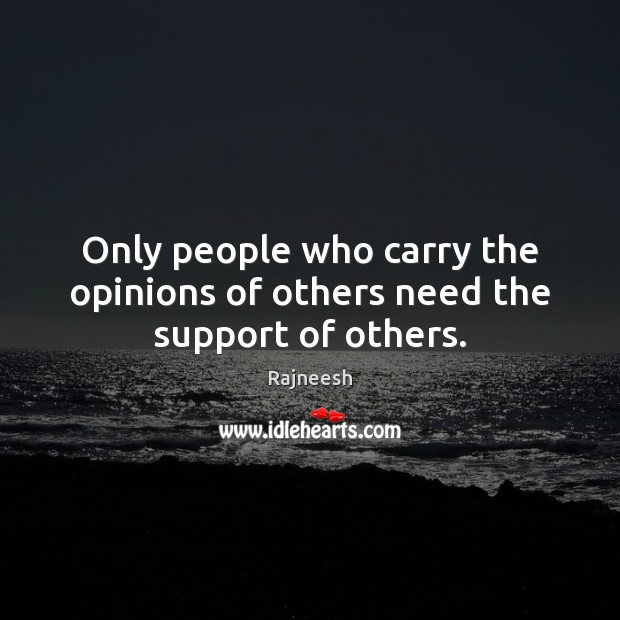 Only people who carry the opinions of others need the support of others. Image