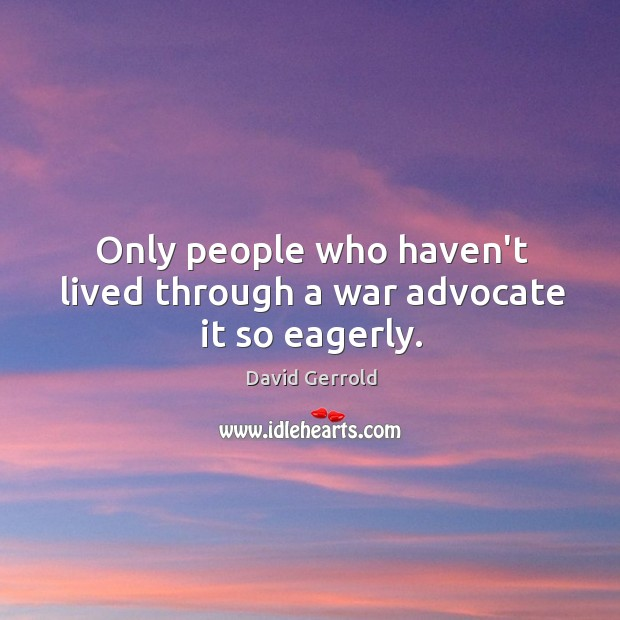 Only people who haven't lived through a war advocate it so eagerly. David Gerrold Picture Quote