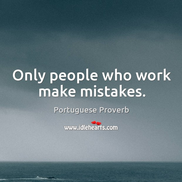 Only people who work make mistakes. Image