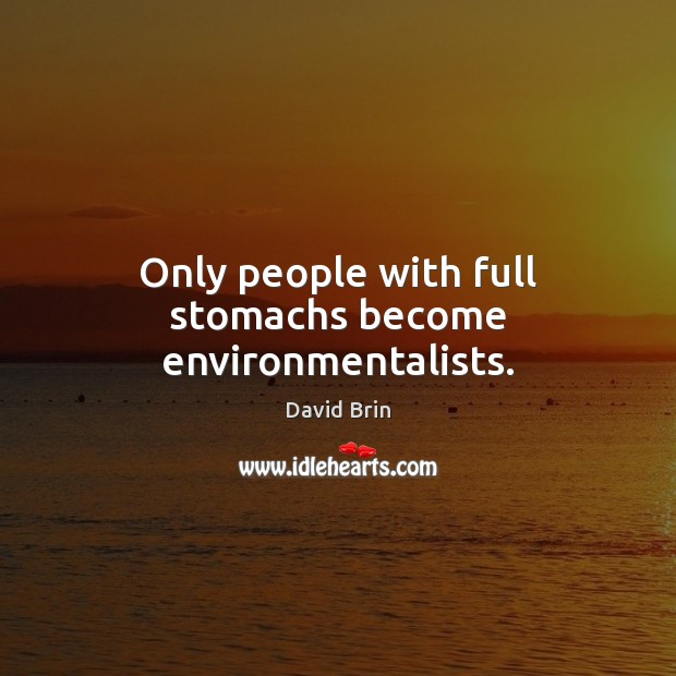Only people with full stomachs become environmentalists. Image