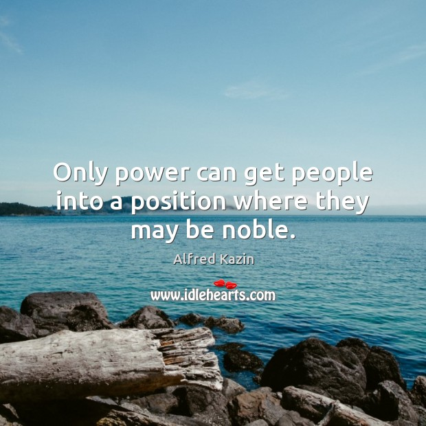 Only power can get people into a position where they may be noble. Image