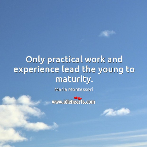 Only practical work and experience lead the young to maturity. Image