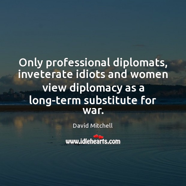 Only professional diplomats, inveterate idiots and women view diplomacy as a long-term David Mitchell Picture Quote