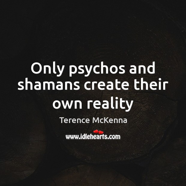 Only psychos and shamans create their own reality Image