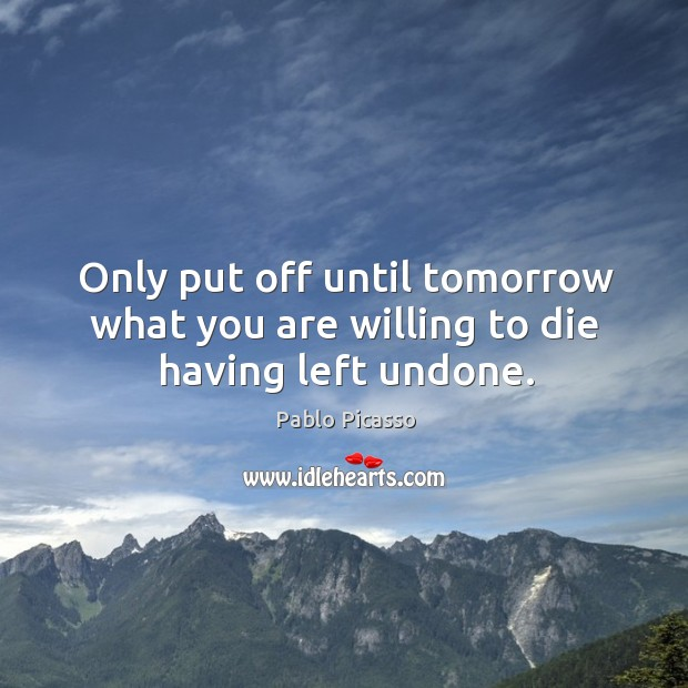 Only put off until tomorrow what you are willing to die having left undone. Image