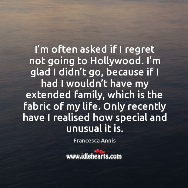 Only recently have I realised how special and unusual it is. Francesca Annis Picture Quote