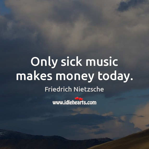 Image, Only sick music makes money today.