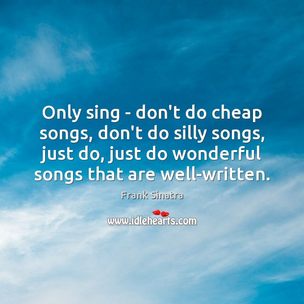 Only sing – don't do cheap songs, don't do silly songs, just Frank Sinatra Picture Quote