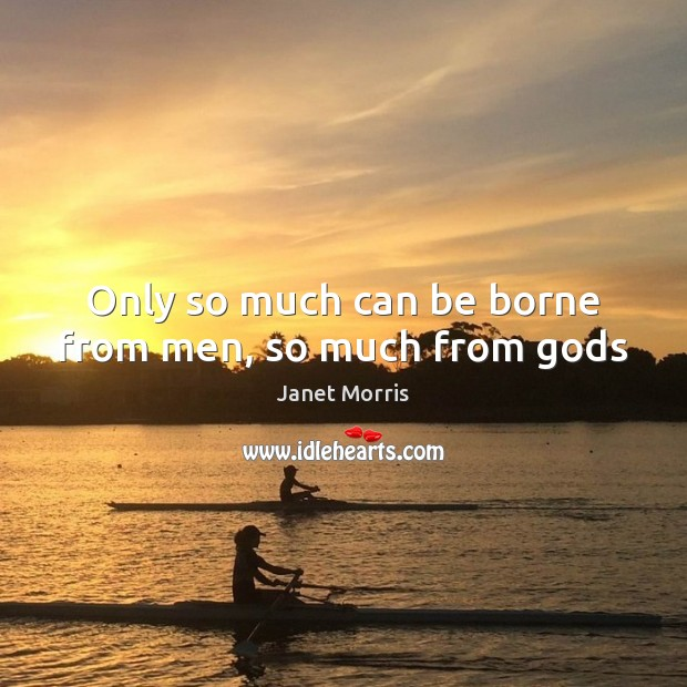 Only so much can be borne from men, so much from Gods Janet Morris Picture Quote