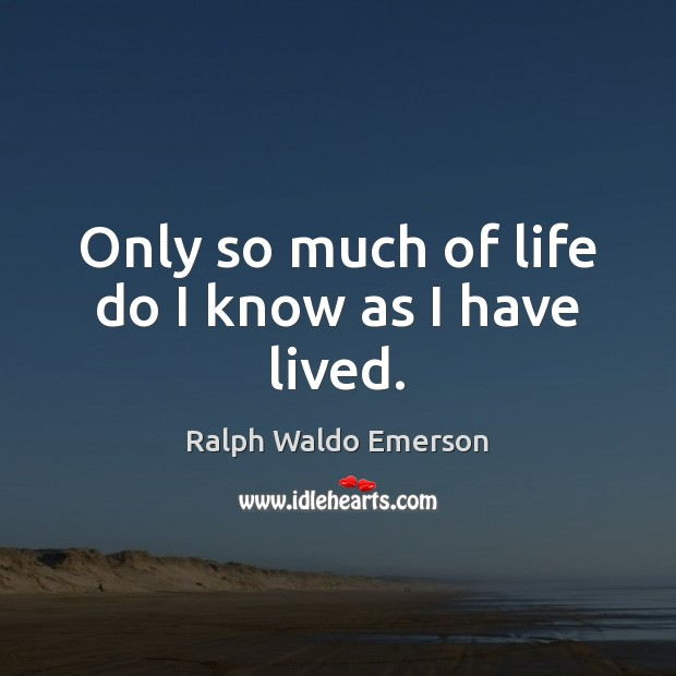 Image, Only so much of life do I know as I have lived.