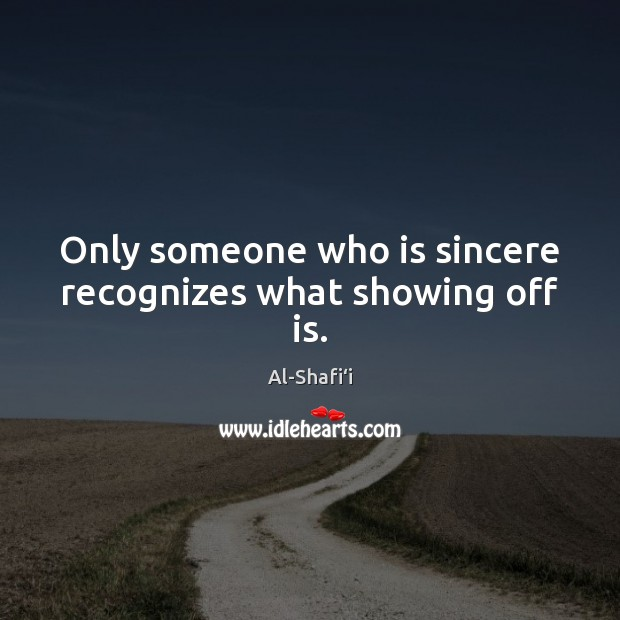 Only someone who is sincere recognizes what showing off is. Image