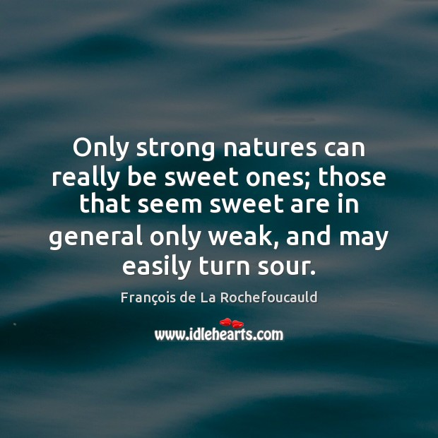 Image, Only strong natures can really be sweet ones; those that seem sweet