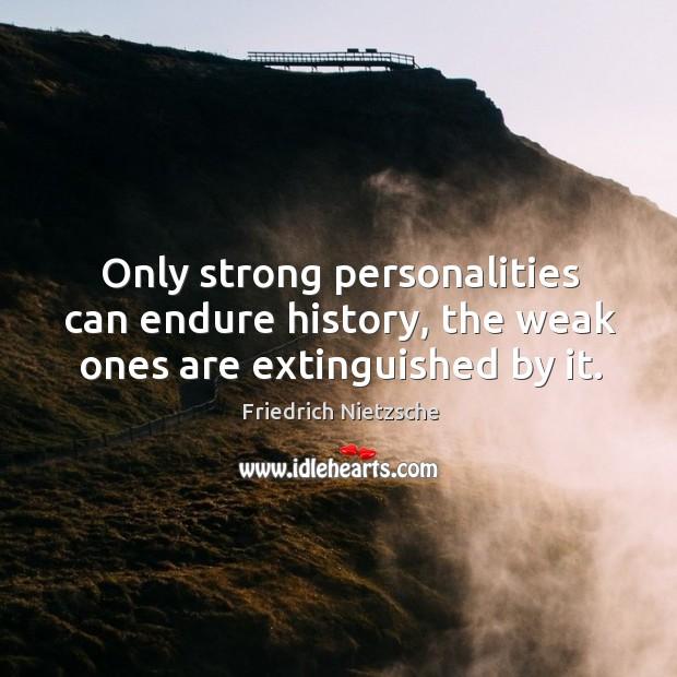 Image, Only strong personalities can endure history, the weak ones are extinguished by it.